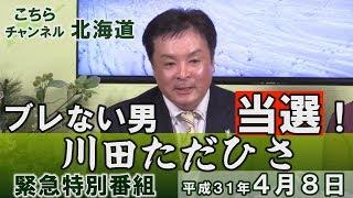 【ch北海道】特別番組/ブレない男当選!川田ただひさ[H31/4/8]