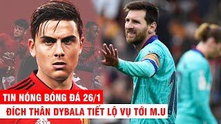 TIN NÓNG BÓNG ĐÁ 26/1 | Đích thân Dybala tiết lộ vụ tới M.U - Messi bất lực, Barca thất bại ê chề