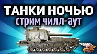 Стрим - Ночные танки - Чилл-аут перед сном