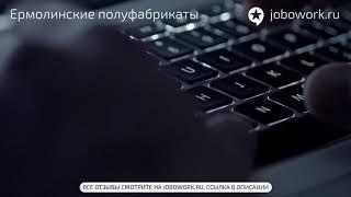 Ермолинские полуфабрикаты: отзыв сотрудника о работе в компании Ермолинские полуфабрикаты