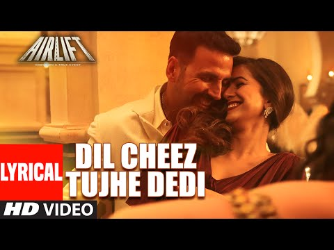 'Dil Cheez Tujhe Dedi' LYRICAL VIDEO Song | AIRLIFT | Akshay Kumar | Ankit Tiwari, Arijit Singh