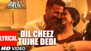 'Dil Cheez Tujhe Dedi' LYRICAL  Song | AIRLIFT | Akshay Kumar | Ankit Tiwari, Arijit Singh