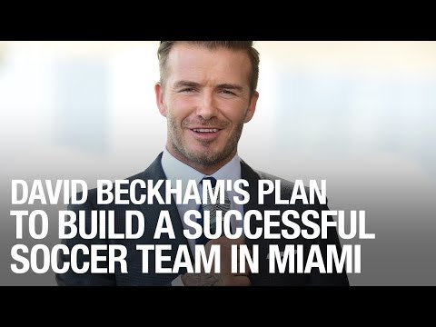 David Beckham's Plan To Build A Successful Soccer Team In Miami