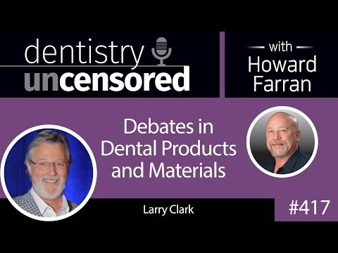 417 Debates in Dental Products and Materials with Larry Clark : Dentistry Uncensored