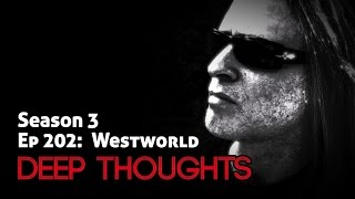 Deep Thoughts Radio Ep 202: Westworld (HBO Series) Mild Spoilers