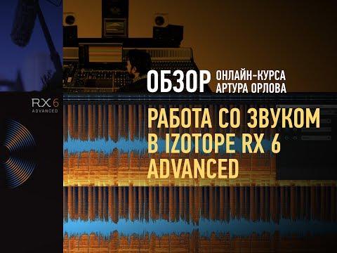 Работа со звуком в iZotope RX 6 Advanced. Обзор курса. Артур Орлов