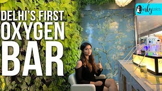Breathe Fresh Air At Delhi's First Oxygen Bar: Oxy Pure   Curly Tales