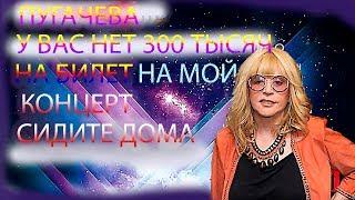 Пугачева -  У Вас нет 300 тысяч на билет на мой концерт сидите дома