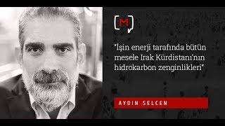 """Aydın Selcen: """"İşin enerji tarafında bütün mesele Irak Kürdistanı'nın hidrokarbon zenginlikleri"""""""