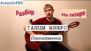 Разбор песни Танцы минус Половинка, аккорды половинка, уроки игры на гитаре