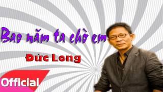 Bao Năm Ta Chờ Em - Đức Long [Official Audio]