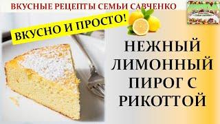 Нежный лимонный пирог с Рикоттой. Вкусные рецепты Семья Савченко Десерт Ricotta Lemon cake
