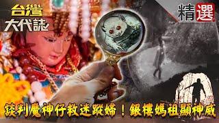 【台灣大代誌 精選】談判魔神仔救迷蹤婦!銀樓媽祖顯神威