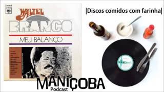 Maniçoba Podcast #15 - Waltel Branco - Meu Balanço (1975)