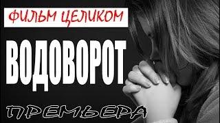 ФИЛЬМ УМЫЛ ЗАЛ [ ВОДОВОРОТ ] Криминальная драма | Русские мелодрамы 2018 HD сериалы