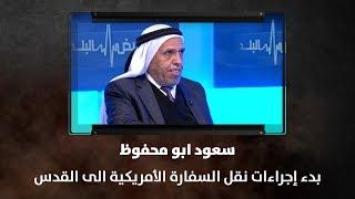 سعود ابو محفوظ - بدء إجراءات نقل السفارة الأمريكية الى القدس