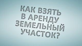 Как взять в аренду земельный участок?(, 2015-11-11T06:33:17.000Z)