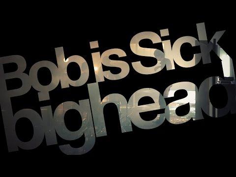 Bob is Sick / 「bighead」 MV