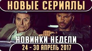 Новые сериалы: Весна 2017 (Апрель 24 - 30) Выход новых сериалов 2017 #Кино