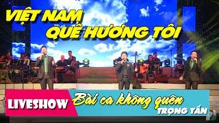 Việt Nam Quê Hương Tôi - Trọng Tấn Đăng Dương Việt Hoàn | LiveShow Bài Ca Không Quên [HD]