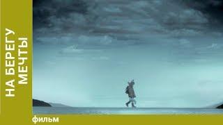 На берегу мечты. Фильм. Драма. Star Media