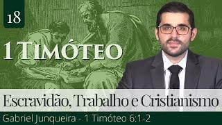 18. Escravidão, Trabalho e Cristianismo (1 Timóteo 6:1-2) - Gabriel Junqueira