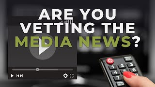 Are You Vetting The Media News?