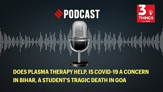 Does plasma therapy help, is COVID-19 a concern in Bihar, a student's tragic death in Goa