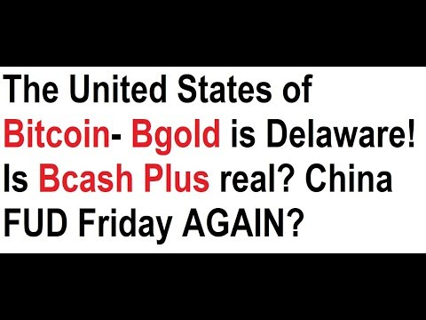 The United States of Bitcoin- Bgold is Delaware! Is Bcash Plus real? China FUD Friday?