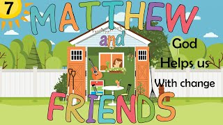 Matthew and Friends - 7 - God helps us with change