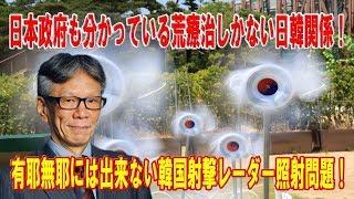 日本政府も分かっている荒療治しかない日韓関係!有耶無耶には出来ない韓国射撃レーダー照射問題!募集工判決で日韓関係終りが分かっていた朴槿恵!【西村幸祐】