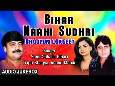 BIHAR NAAHI SUDHRI | BHOJPURI AUDIO SONGS JUKEBOX | Singer - ANAND MOHAN,TRIPTI SHAQYA SUNILChhaila