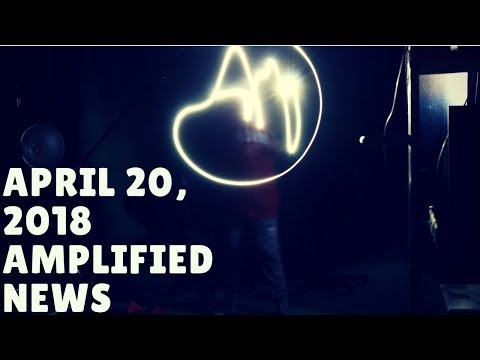 4-20-18 Amplified News Presents...