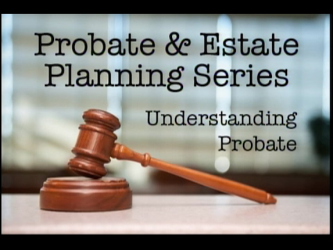 Probate & Estate Planning Series - Understanding Probate