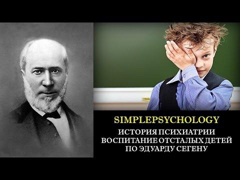История психиатрии. Воспитания отсталых детей по Эдуарду Сегену.