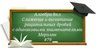 Сложение и вычитание рациональных дробей с одинаковыми знаменателями Алгебра 8кл Мерзляк#79