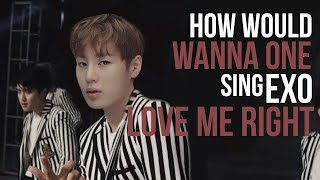 How Would WANNA ONE Sing LOVE ME RIGHT (EXO)