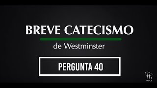 Breve Catecismo - Pergunta 40