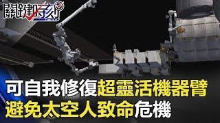 輻射、漏水 可自我修復超靈活機器臂 避免太空人致命危機!! 關鍵時刻 20171206-5 黃創夏 傅鶴齡