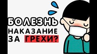 Болезнь - это наказание за ГРЕХИ?