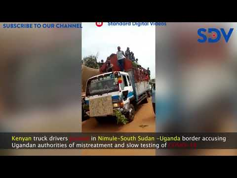 Kenyan truck drivers protest over mistreatment and slow testing of COVID-19 at South Sudan-UG border