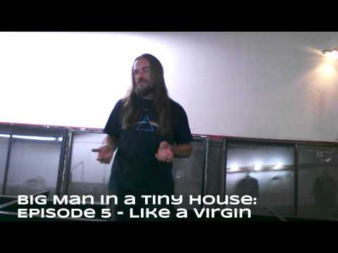 Big Man in a Tiny House: Episode Five - Like a Virgin