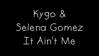 Kygo & Selena Gomez - It Ain't Me Lyrics