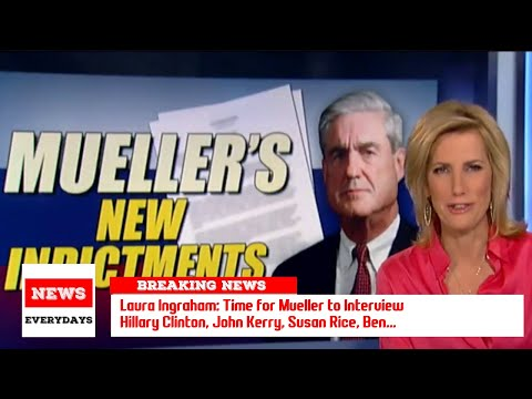 Laura Ingraham: Time for Mueller to Interview Hillary Clinton, John Kerry, Susan Rice,...