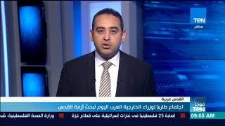 أخبارTeN | اجتماع طارئ لوزراء الخارجية العرب اليوم لبحث أزمة القدس
