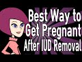 Best Way to Get Pregnant After IUD Removal