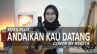 ANDAIKAN KAU DATANG - KOES PLUS COVER BY REGITA