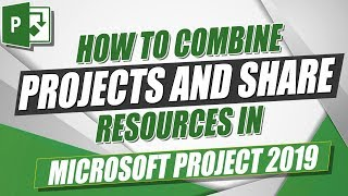 Microsoft Project 2019 Tutorial: How to Combine Projects and Share Resources in MS Project