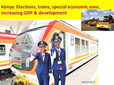 Kenya: Elections, trains, special economic zone, increasing GDP & development