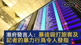 香港特区政府发言人:暴徒殴打旅客及记者的暴力行为令人发指   CCTV中文国际